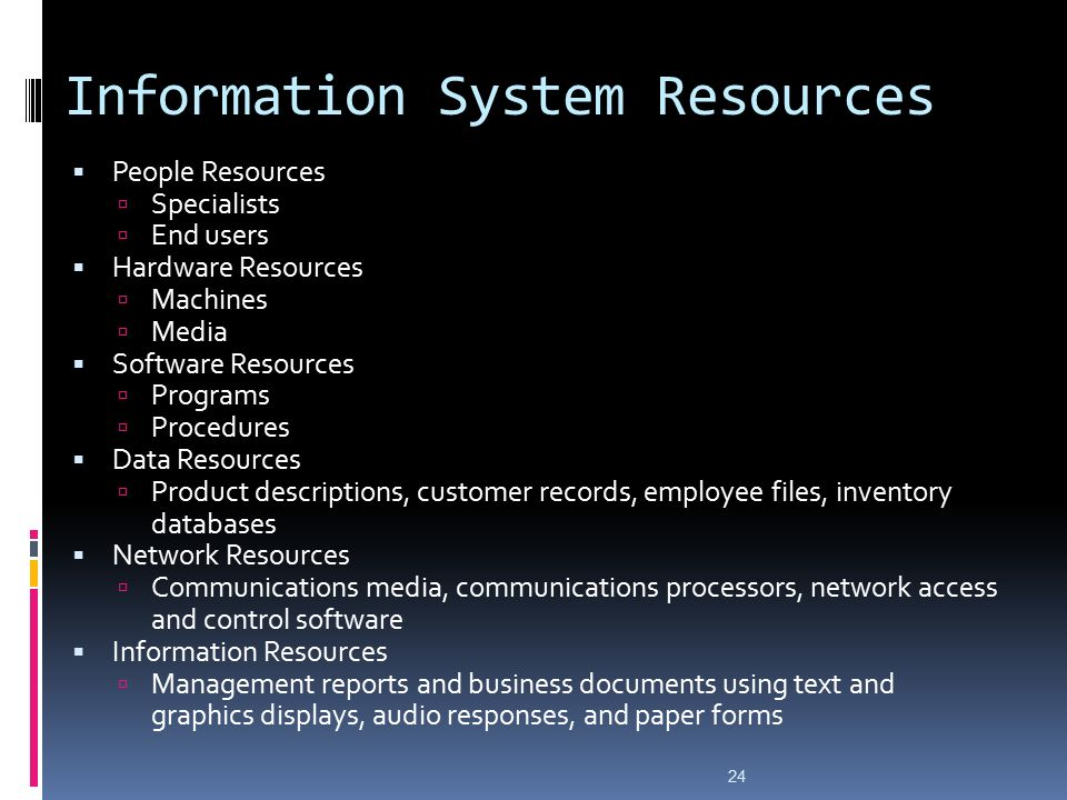 24 Information System Resources  People Resources  Specialists  End users  Hardware Resources  Machines  Media  Software Resources  Programs  Procedures  Data Resources  Product descriptions, customer records, employee files, inventory databases  Network Resources  Communications media, communications processors, network access and control software  Information Resources  Management reports and business documents using text and graphics displays, audio responses, and paper forms