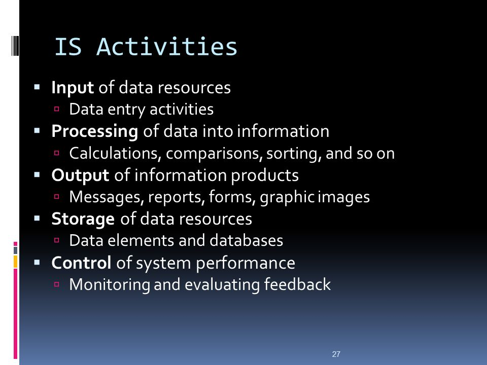27 IS Activities  Input of data resources  Data entry activities  Processing of data into information  Calculations, comparisons, sorting, and so on  Output of information products  Messages, reports, forms, graphic images  Storage of data resources  Data elements and databases  Control of system performance  Monitoring and evaluating feedback