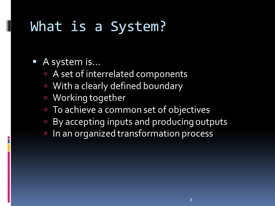 4 What is a System?  A system is…  A set of interrelated components  With a clearly defined boundary  Working together  To achieve a common set o