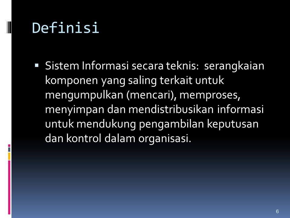 Definisi  Sistem Informasi secara teknis: serangkaian komponen yang saling terkait untuk mengumpulkan (mencari), memproses, menyimpan dan mendistribusikan informasi untuk mendukung pengambilan keputusan dan kontrol dalam organisasi.