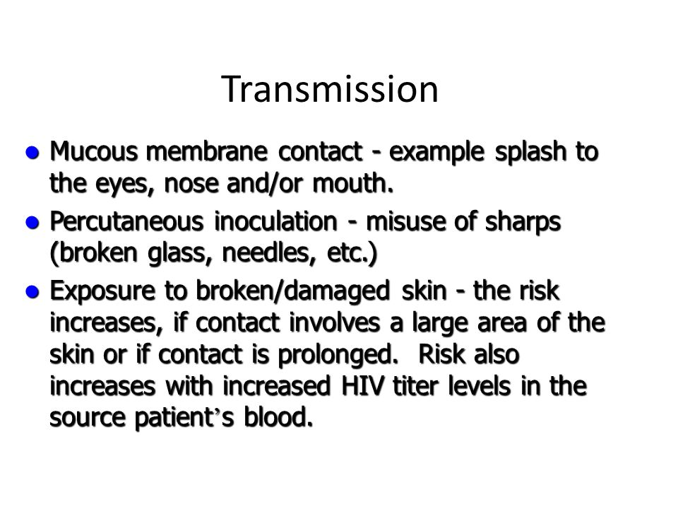 Transmission Mucous membrane contact - example splash to the eyes, nose and/or mouth. Mucous membrane contact - example splash to the eyes, nose and/o