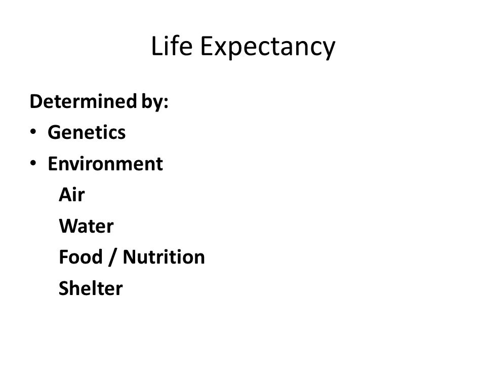 Life Expectancy Determined by: Genetics Environment Air Water Food / Nutrition Shelter