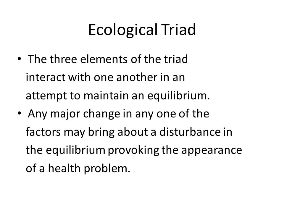 Ecological Triad The three elements of the triad interact with one another in an attempt to maintain an equilibrium. Any major change in any one of th