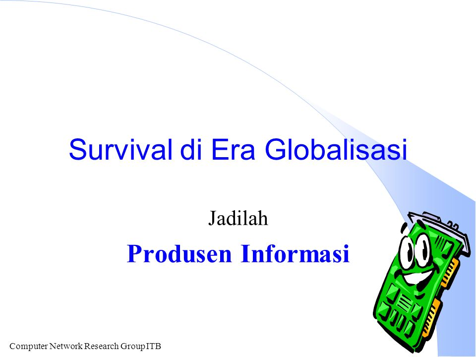 Computer Network Research Group ITB Survival di Era Globalisasi Jadilah Produsen Informasi