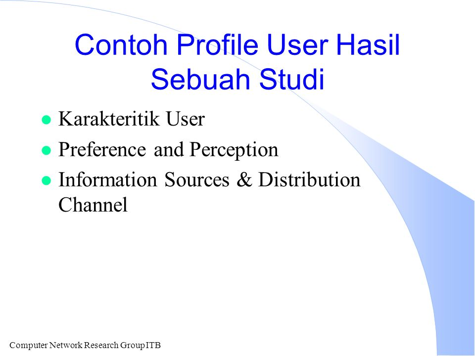 Computer Network Research Group ITB Contoh Profile User Hasil Sebuah Studi l Karakteritik User l Preference and Perception l Information Sources & Distribution Channel