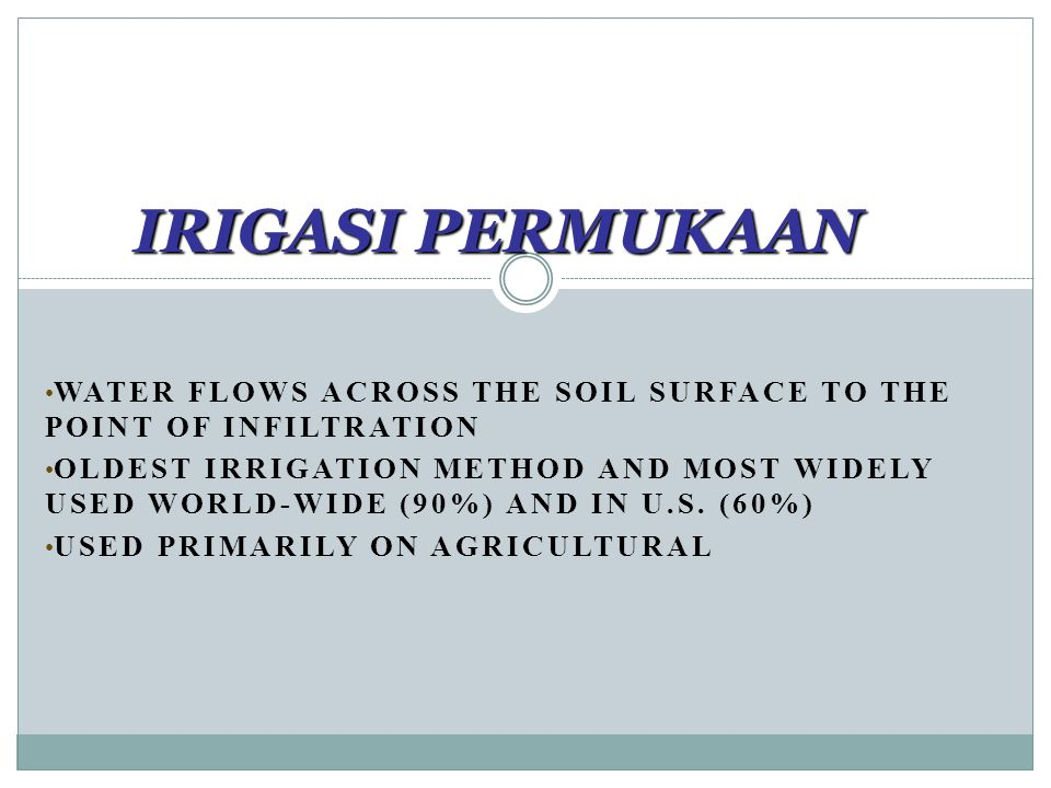 IRIGASI PERMUKAAN WATER FLOWS ACROSS THE SOIL SURFACE TO THE POINT OF INFILTRATION OLDEST IRRIGATION METHOD AND MOST WIDELY USED WORLD-WIDE (90%) AND