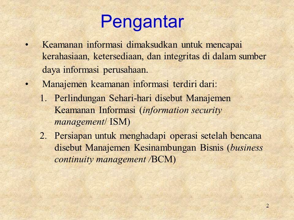 2 Pengantar Keamanan informasi dimaksudkan untuk mencapai kerahasiaan, ketersediaan, dan integritas di dalam sumber daya informasi perusahaan. Manajem