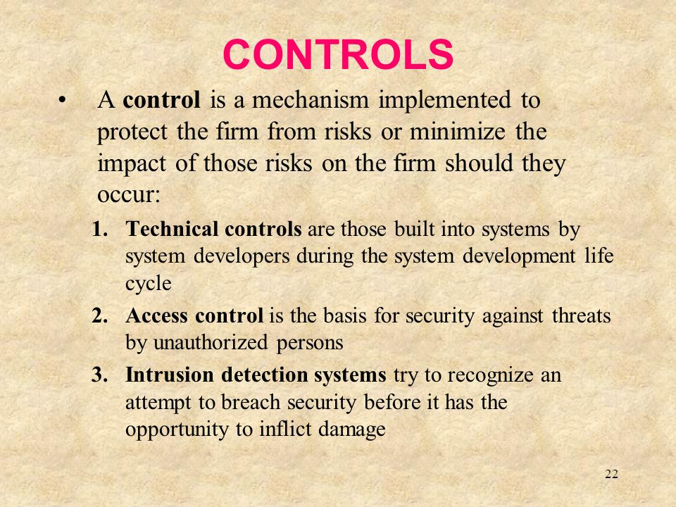 22 CONTROLS A control is a mechanism implemented to protect the firm from risks or minimize the impact of those risks on the firm should they occur: 1.Technical controls are those built into systems by system developers during the system development life cycle 2.Access control is the basis for security against threats by unauthorized persons 3.Intrusion detection systems try to recognize an attempt to breach security before it has the opportunity to inflict damage