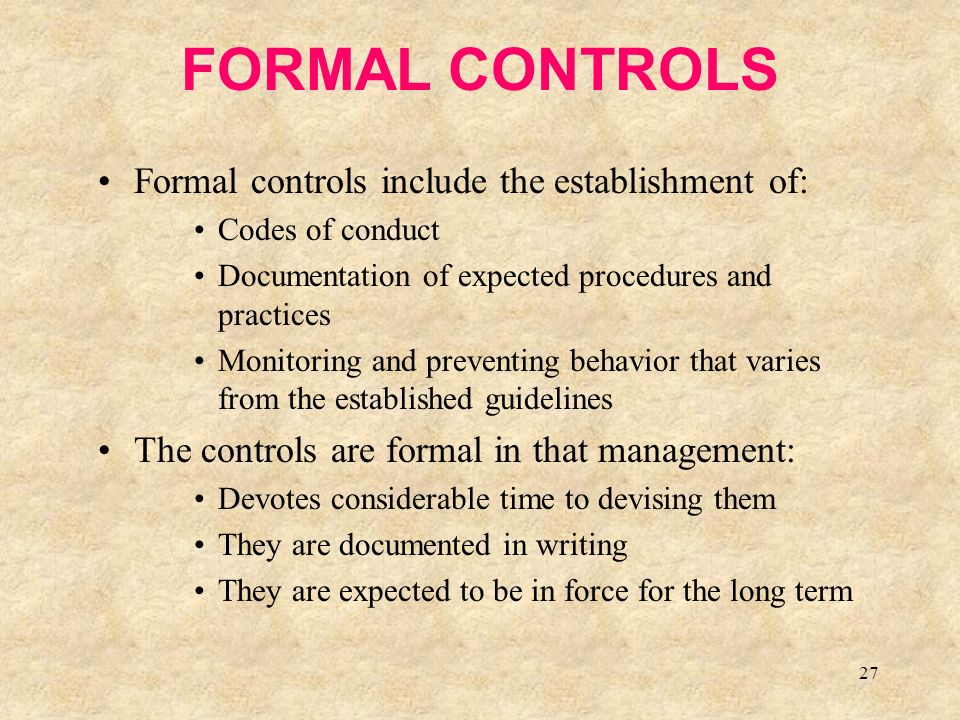27 FORMAL CONTROLS Formal controls include the establishment of: Codes of conduct Documentation of expected procedures and practices Monitoring and preventing behavior that varies from the established guidelines The controls are formal in that management: Devotes considerable time to devising them They are documented in writing They are expected to be in force for the long term