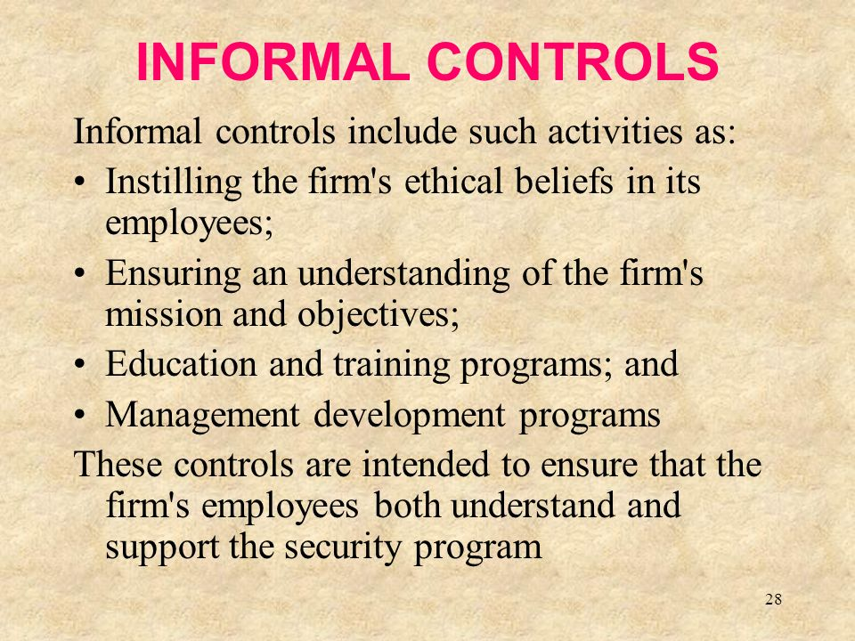 28 INFORMAL CONTROLS Informal controls include such activities as: Instilling the firm s ethical beliefs in its employees; Ensuring an understanding of the firm s mission and objectives; Education and training programs; and Management development programs These controls are intended to ensure that the firm s employees both understand and support the security program