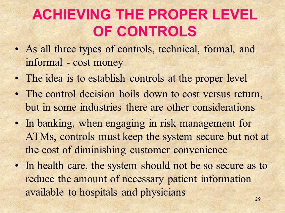 29 ACHIEVING THE PROPER LEVEL OF CONTROLS As all three types of controls, technical, formal, and informal - cost money The idea is to establish controls at the proper level The control decision boils down to cost versus return, but in some industries there are other considerations In banking, when engaging in risk management for ATMs, controls must keep the system secure but not at the cost of diminishing customer convenience In health care, the system should not be so secure as to reduce the amount of necessary patient information available to hospitals and physicians