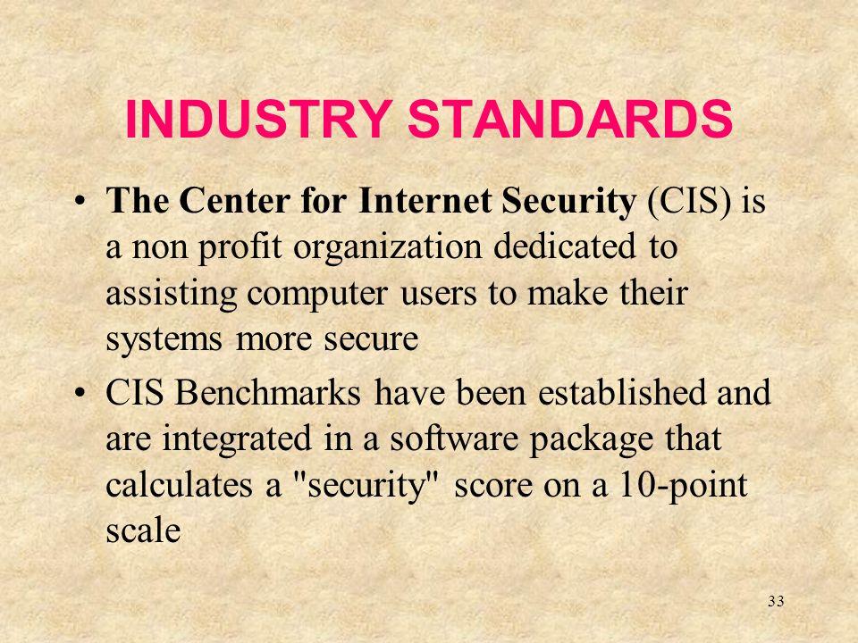 33 INDUSTRY STANDARDS The Center for Internet Security (CIS) is a non profit organization dedicated to assisting computer users to make their systems more secure CIS Benchmarks have been established and are integrated in a software package that calculates a security score on a 10-point scale