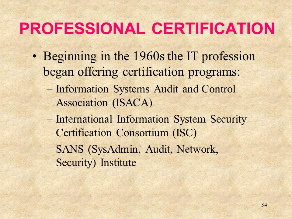 34 PROFESSIONAL CERTIFICATION Beginning in the 1960s the IT profession began offering certification programs: –Information Systems Audit and Control Association (ISACA) –International Information System Security Certification Consortium (ISC) –SANS (SysAdmin, Audit, Network, Security) Institute
