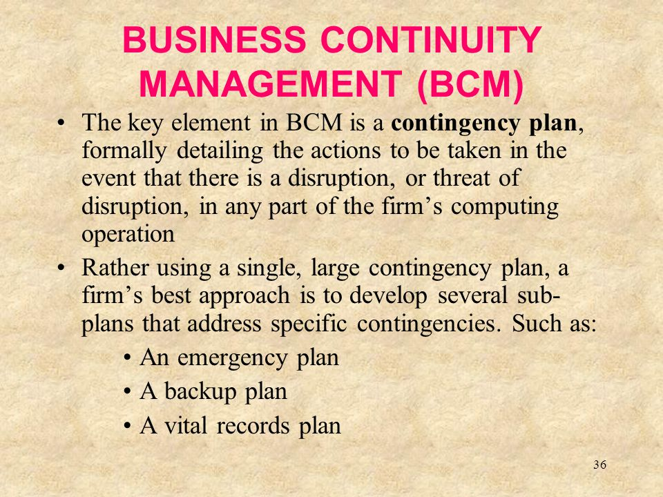 36 BUSINESS CONTINUITY MANAGEMENT (BCM) The key element in BCM is a contingency plan, formally detailing the actions to be taken in the event that there is a disruption, or threat of disruption, in any part of the firm's computing operation Rather using a single, large contingency plan, a firm's best approach is to develop several sub- plans that address specific contingencies.