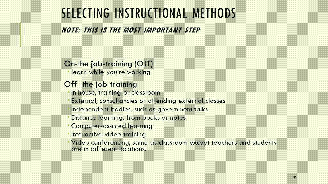 17 SELECTING INSTRUCTIONAL METHODS NOTE: THIS IS THE MOST IMPORTANT STEP On-the job-training (OJT)  learn while you're working Off -the job-training  In house, training or classroom  External, consultancies or attending external classes  Independent bodies, such as government talks  Distance learning, from books or notes  Computer-assisted learning  Interactive-video training  Video conferencing, same as classroom except teachers and students are in different locations.