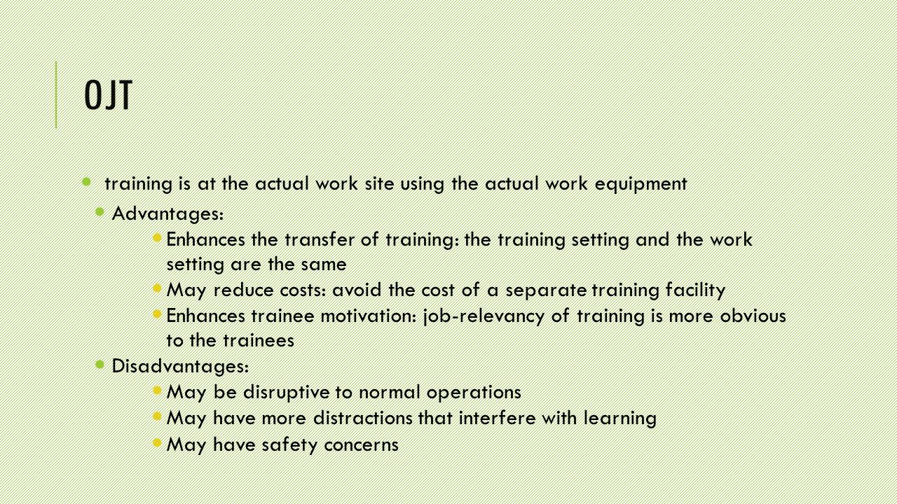 OJT training is at the actual work site using the actual work equipment Advantages: Enhances the transfer of training: the training setting and the work setting are the same May reduce costs: avoid the cost of a separate training facility Enhances trainee motivation: job-relevancy of training is more obvious to the trainees Disadvantages: May be disruptive to normal operations May have more distractions that interfere with learning May have safety concerns