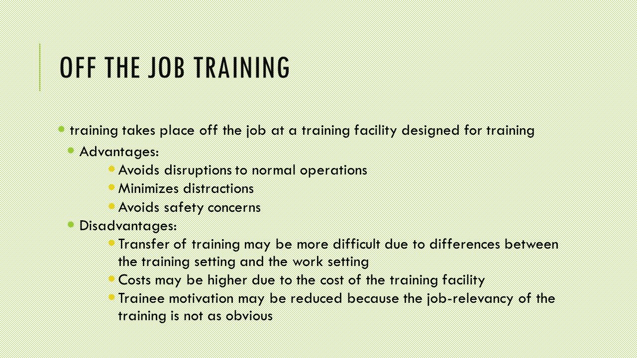 OFF THE JOB TRAINING training takes place off the job at a training facility designed for training Advantages: Avoids disruptions to normal operations Minimizes distractions Avoids safety concerns Disadvantages: Transfer of training may be more difficult due to differences between the training setting and the work setting Costs may be higher due to the cost of the training facility Trainee motivation may be reduced because the job-relevancy of the training is not as obvious
