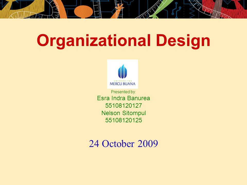 Organizational Design Presented by: Esra Indra Banurea 55108120127 Nelson Sitompul 55108120125 24 October 2009