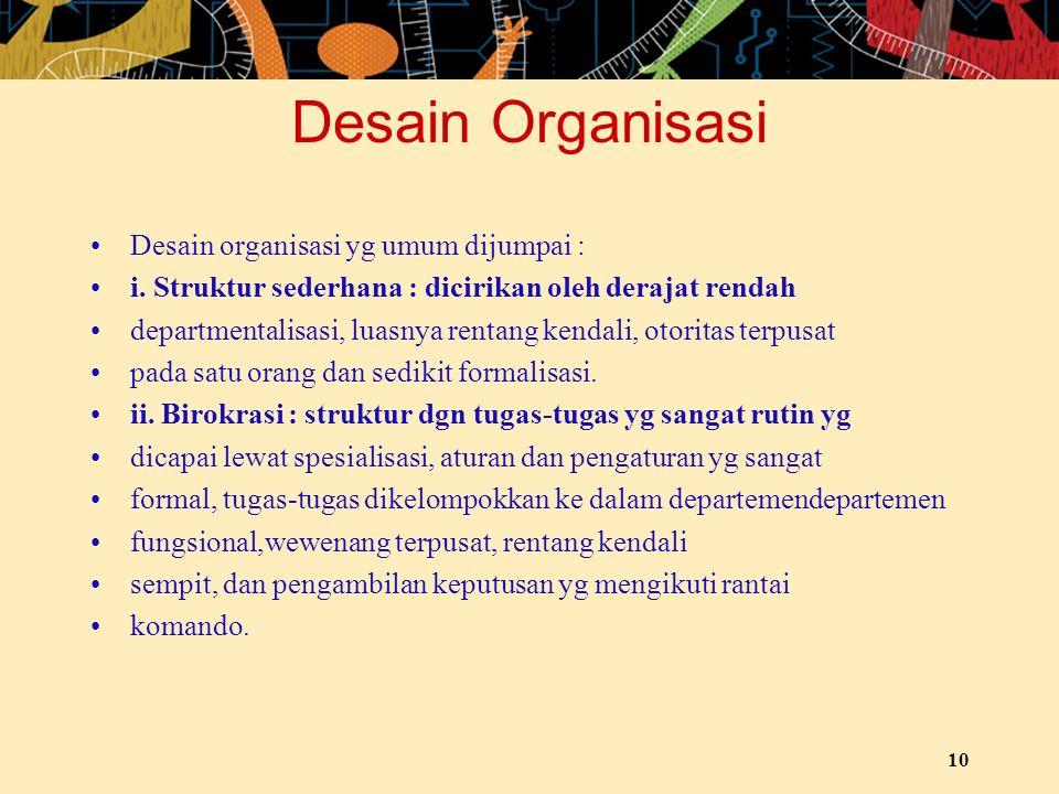 Desain Organisasi Desain organisasi yg umum dijumpai : i. Struktur sederhana : dicirikan oleh derajat rendah departmentalisasi, luasnya rentang kendal