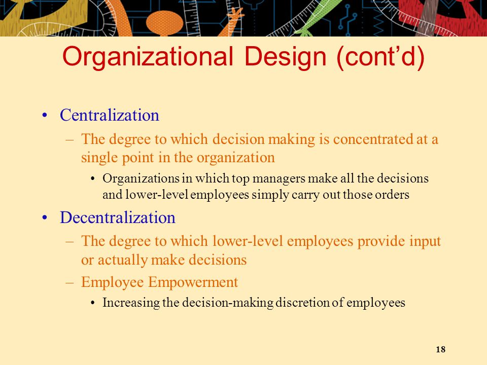 18 Organizational Design (cont'd) Centralization –The degree to which decision making is concentrated at a single point in the organization Organizati