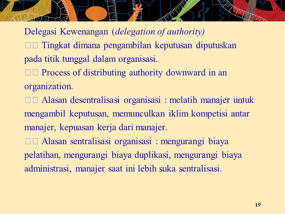 Delegasi Kewenangan (delegation of authority) Tingkat dimana pengambilan keputusan diputuskan pada titik tunggal dalam organisasi. Process of distribu
