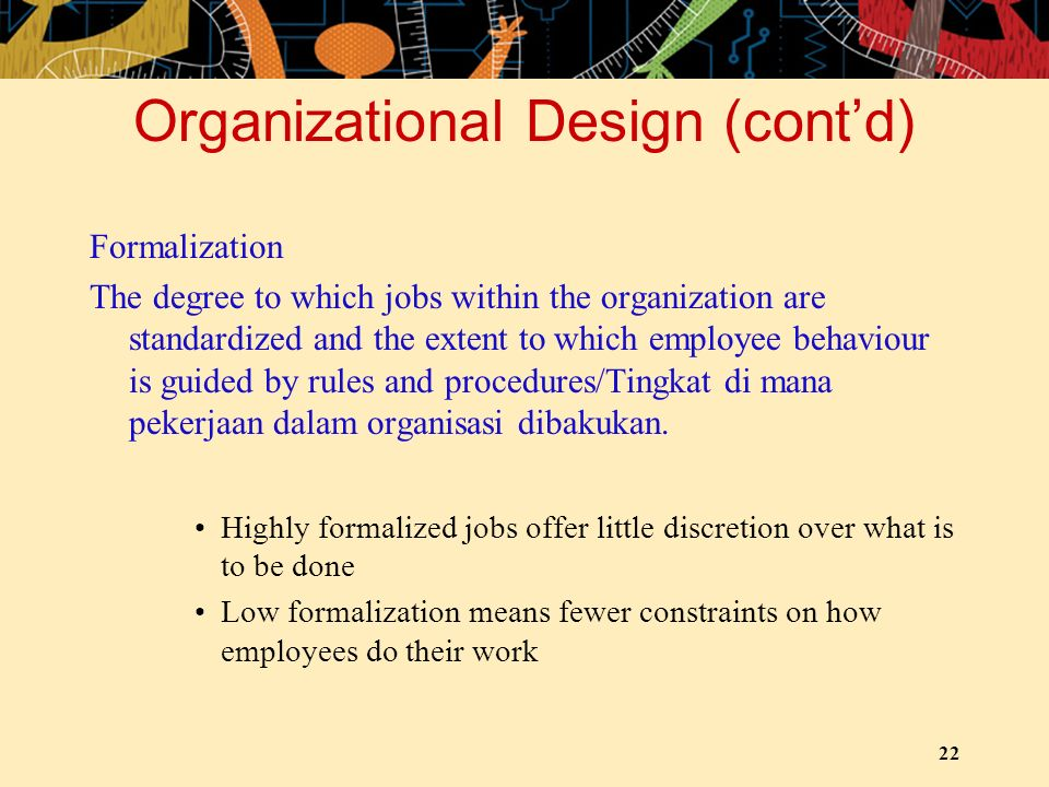 22 Organizational Design (cont'd) Formalization The degree to which jobs within the organization are standardized and the extent to which employee beh