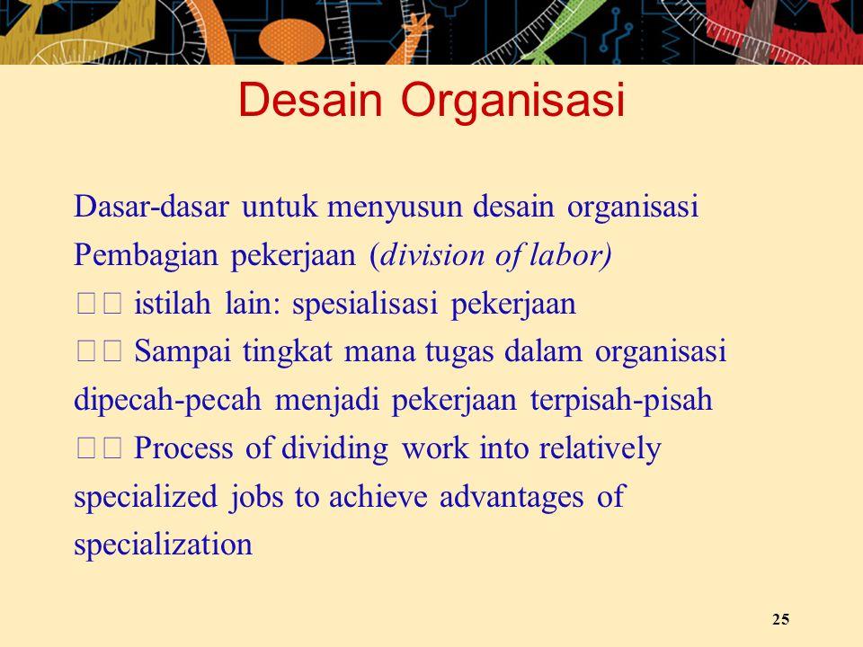 Desain Organisasi Dasar-dasar untuk menyusun desain organisasi Pembagian pekerjaan (division of labor) istilah lain: spesialisasi pekerjaan Sampai tin
