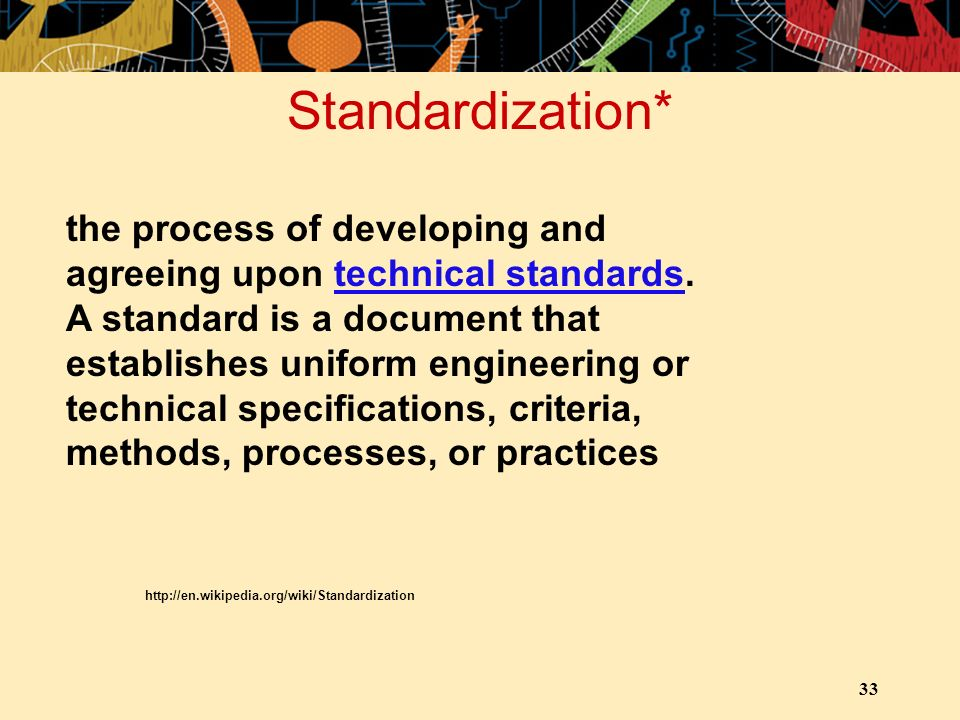 Standardization* 33 the process of developing and agreeing upon technical standards. A standard is a document that establishes uniform engineering or