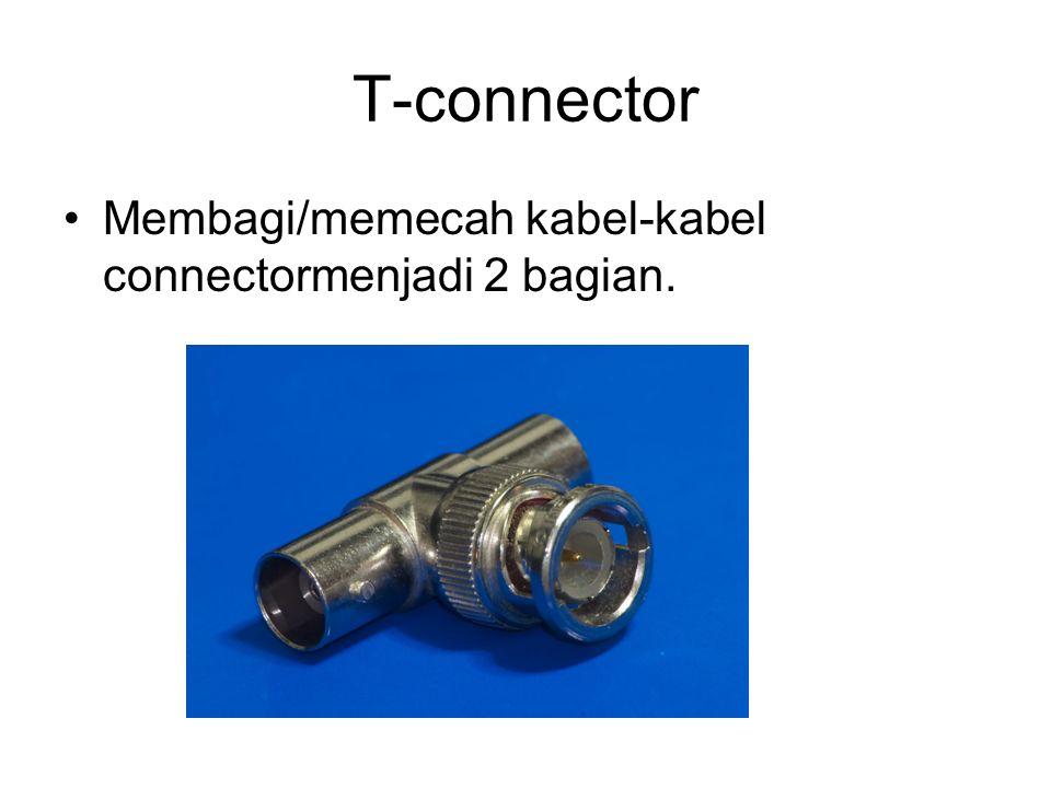 T-connector Membagi/memecah kabel-kabel connectormenjadi 2 bagian.