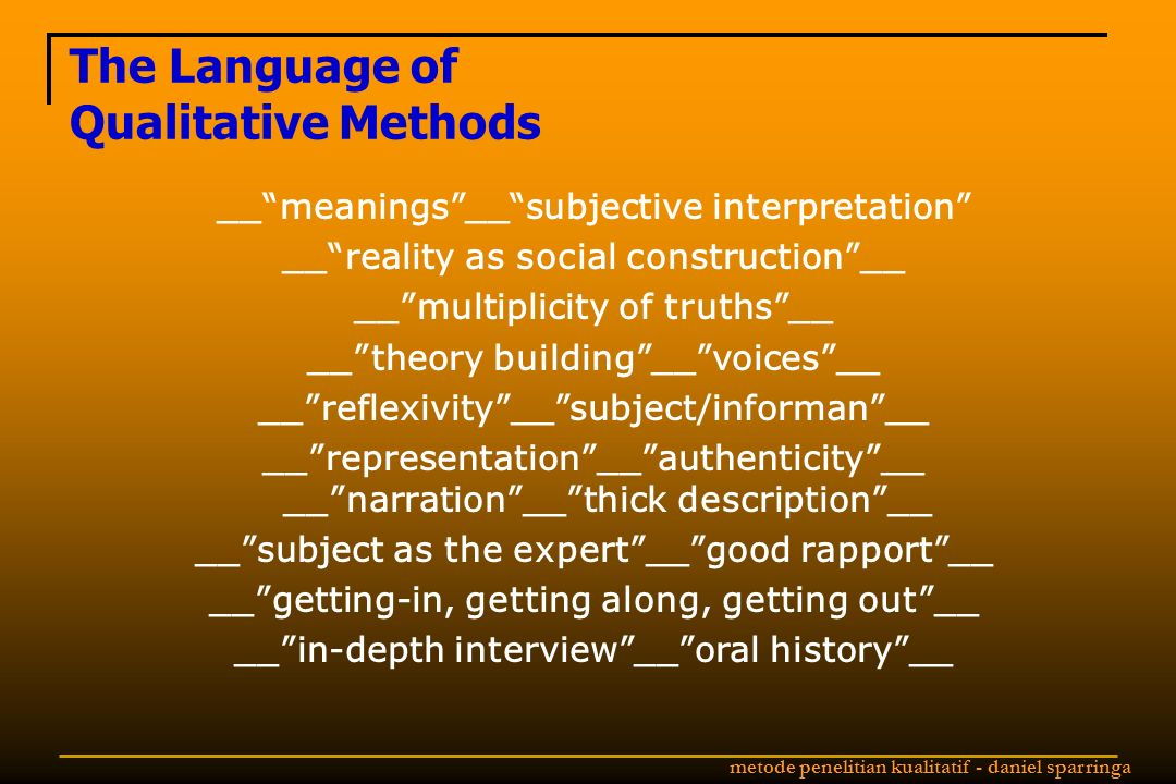metode penelitian kualitatif - daniel sparringa The Language of Qualitative Methods __ meanings __ subjective interpretation __ reality as social construction __ __ multiplicity of truths __ __ theory building __ voices __ __ reflexivity __ subject/informan __ __ representation __ authenticity __ __ narration __ thick description __ __ subject as the expert __ good rapport __ __ getting-in, getting along, getting out __ __ in-depth interview __ oral history __