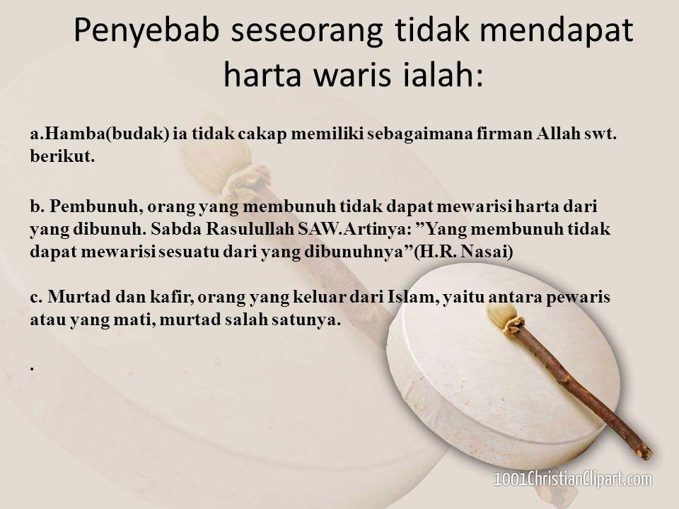 Penyebab seseorang tidak mendapat harta waris ialah: a.Hamba(budak) ia tidak cakap memiliki sebagaimana firman Allah swt. berikut. b. Pembunuh, orang