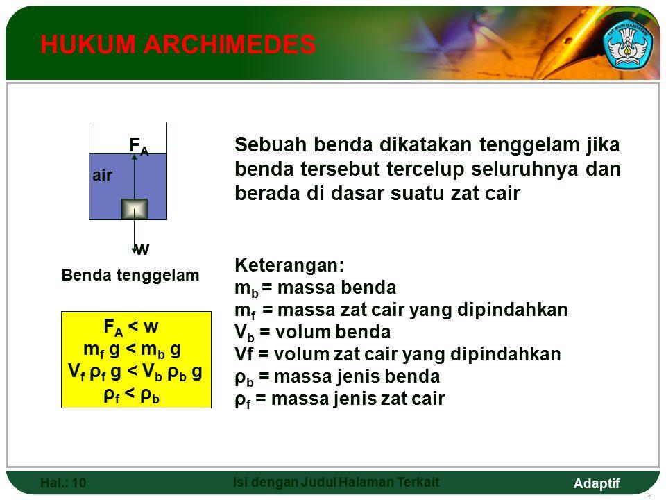 Adaptif Hal.: 10 Isi dengan Judul Halaman Terkait HUKUM ARCHIMEDES Benda tenggelam F A < w m f g < m b g V f ρ f g < V b ρ b g ρ f < ρ b Keterangan: m b = massa benda m f = massa zat cair yang dipindahkan V b = volum benda Vf = volum zat cair yang dipindahkan ρ b = massa jenis benda ρ f = massa jenis zat cair Sebuah benda dikatakan tenggelam jika benda tersebut tercelup seluruhnya dan berada di dasar suatu zat cair w FAFA air