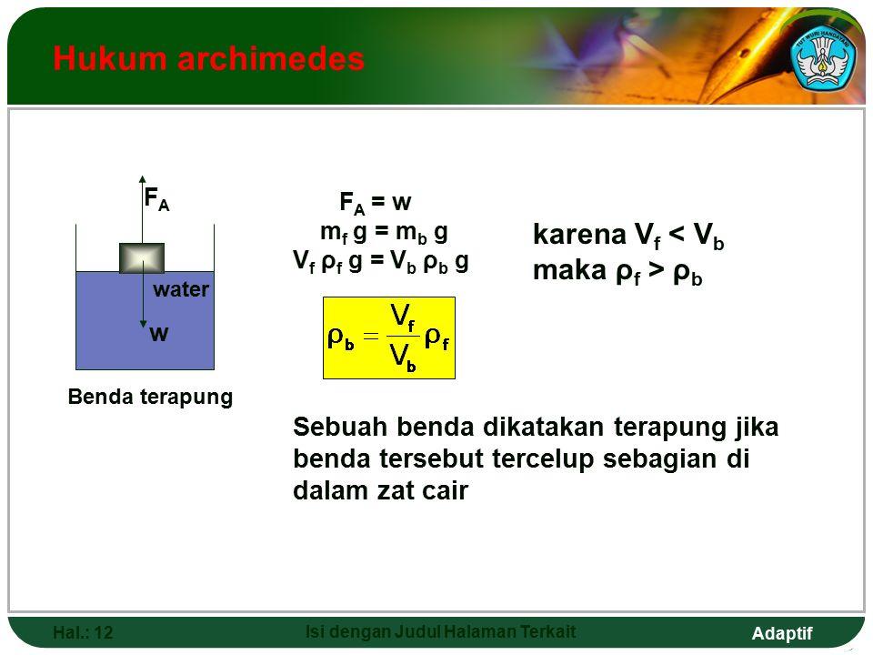 Adaptif Hal.: 12 Isi dengan Judul Halaman Terkait Hukum archimedes Benda terapung Sebuah benda dikatakan terapung jika benda tersebut tercelup sebagian di dalam zat cair F A = w m f g = m b g V f ρ f g = V b ρ b g karena V f ρ b w FAFA water