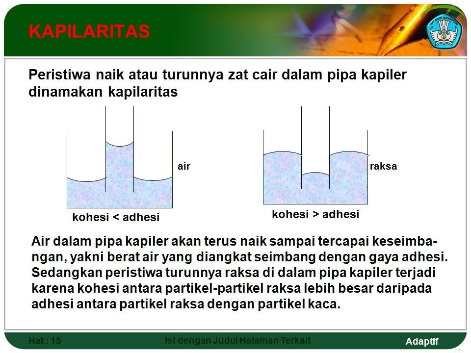 Adaptif Hal.: 15 Isi dengan Judul Halaman Terkait KAPILARITAS Peristiwa naik atau turunnya zat cair dalam pipa kapiler dinamakan kapilaritas kohesi > adhesi Air dalam pipa kapiler akan terus naik sampai tercapai keseimba- ngan, yakni berat air yang diangkat seimbang dengan gaya adhesi.