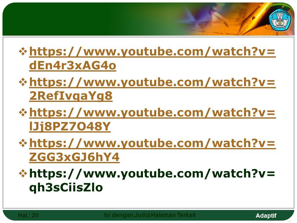 Adaptif  https://www.youtube.com/watch?v= dEn4r3xAG4o https://www.youtube.com/watch?v= dEn4r3xAG4o  https://www.youtube.com/watch?v= 2RefIvqaYg8 https://www.youtube.com/watch?v= 2RefIvqaYg8  https://www.youtube.com/watch?v= lJj8PZ7O48Y https://www.youtube.com/watch?v= lJj8PZ7O48Y  https://www.youtube.com/watch?v= ZGG3xGJ6hY4 https://www.youtube.com/watch?v= ZGG3xGJ6hY4  https://www.youtube.com/watch?v= qh3sCiisZlo Hal.: 20 Isi dengan Judul Halaman Terkait