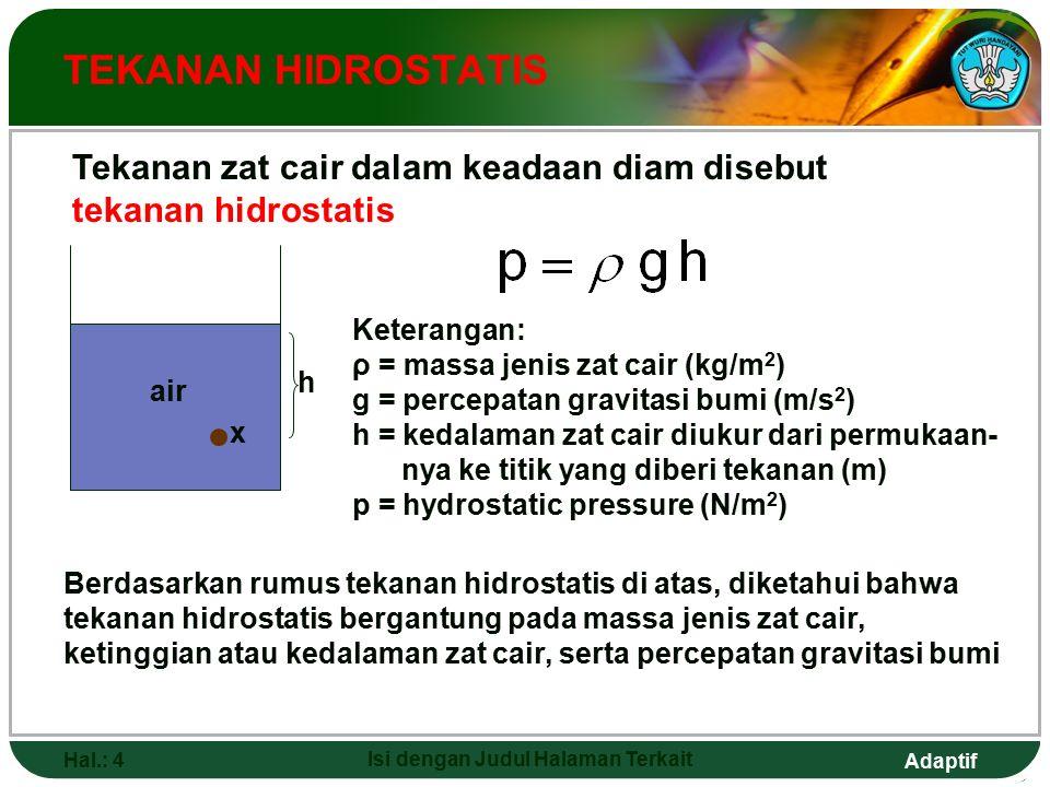 Adaptif Hal.: 4 Isi dengan Judul Halaman Terkait TEKANAN HIDROSTATIS Tekanan zat cair dalam keadaan diam disebut tekanan hidrostatis Keterangan: ρ = massa jenis zat cair (kg/m 2 ) g = percepatan gravitasi bumi (m/s 2 ) h = kedalaman zat cair diukur dari permukaan- nya ke titik yang diberi tekanan (m) p = hydrostatic pressure (N/m 2 ) Berdasarkan rumus tekanan hidrostatis di atas, diketahui bahwa tekanan hidrostatis bergantung pada massa jenis zat cair, ketinggian atau kedalaman zat cair, serta percepatan gravitasi bumi h x air