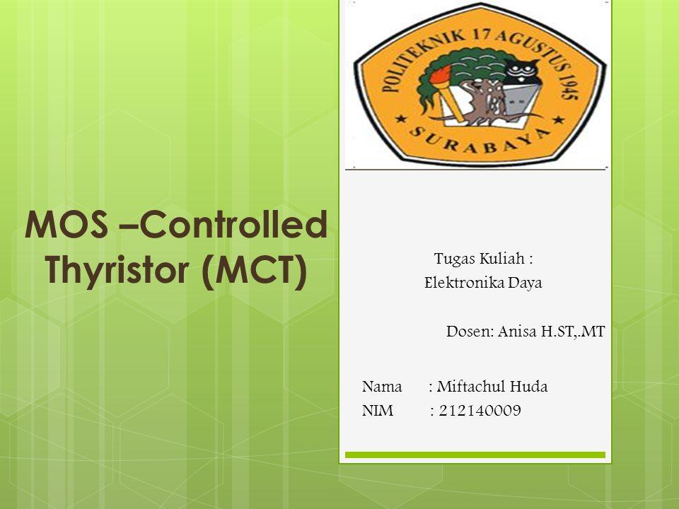 MOS –Controlled Thyristor (MCT) Nama : Miftachul Huda NIM: 212140009 Tugas Kuliah : Elektronika Daya Dosen: Anisa H.ST,.MT