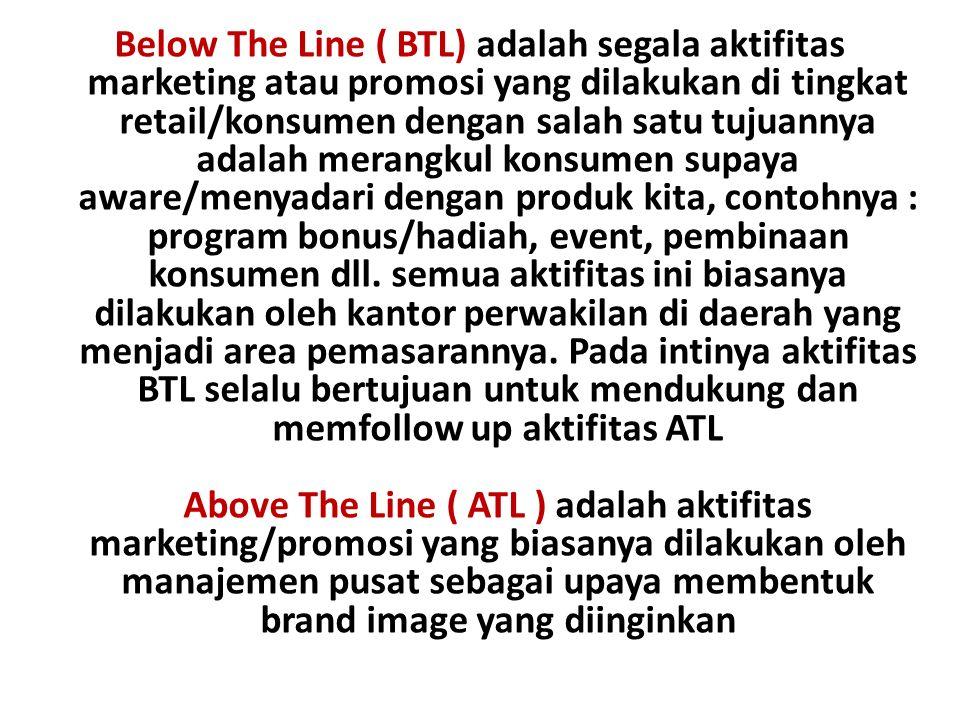 Below The Line ( BTL) adalah segala aktifitas marketing atau promosi yang dilakukan di tingkat retail/konsumen dengan salah satu tujuannya adalah merangkul konsumen supaya aware/menyadari dengan produk kita, contohnya : program bonus/hadiah, event, pembinaan konsumen dll.
