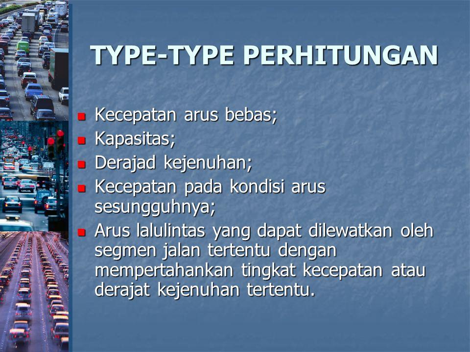 TYPE-TYPE PERHITUNGAN Kecepatan arus bebas; Kecepatan arus bebas; Kapasitas; Kapasitas; Derajad kejenuhan; Derajad kejenuhan; Kecepatan pada kondisi a
