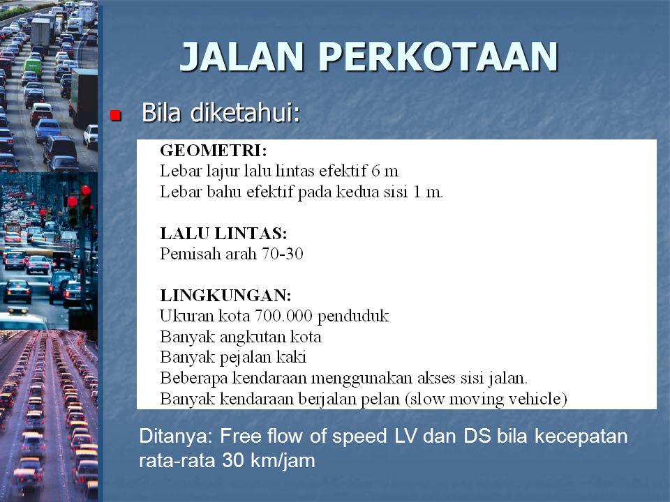 JALAN PERKOTAAN Bila diketahui: Bila diketahui: Ditanya: Free flow of speed LV dan DS bila kecepatan rata-rata 30 km/jam
