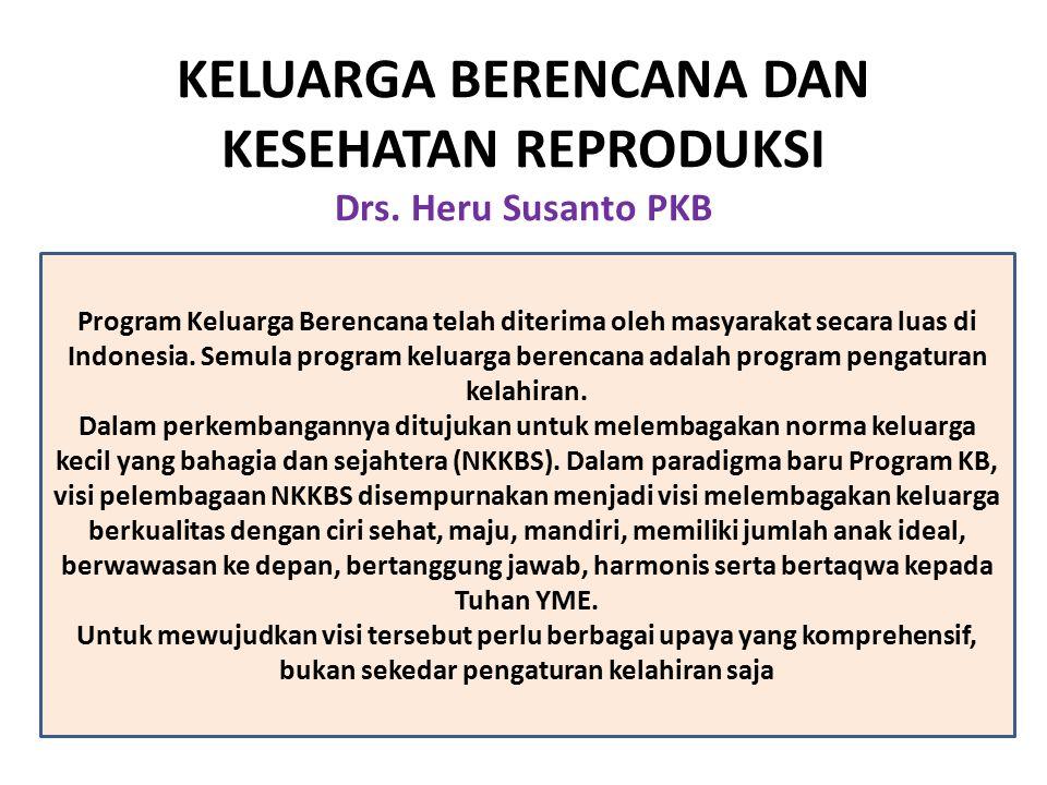 KELUARGA BERENCANA DAN KESEHATAN REPRODUKSI Drs. Heru Susanto PKB Program Keluarga Berencana telah diterima oleh masyarakat secara luas di Indonesia.