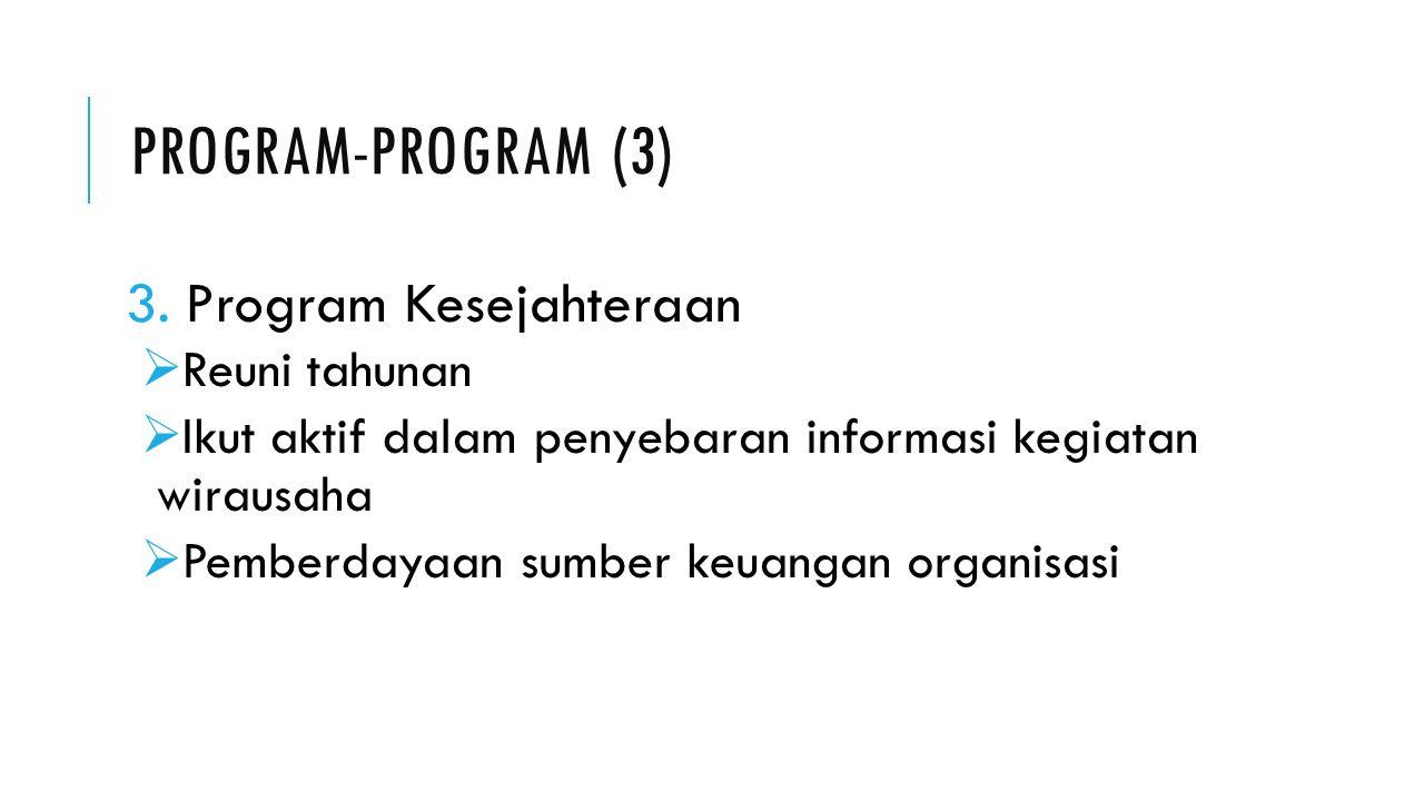 PROGRAM-PROGRAM (3) 3.Program Kesejahteraan  Reuni tahunan  Ikut aktif dalam penyebaran informasi kegiatan wirausaha  Pemberdayaan sumber keuangan organisasi