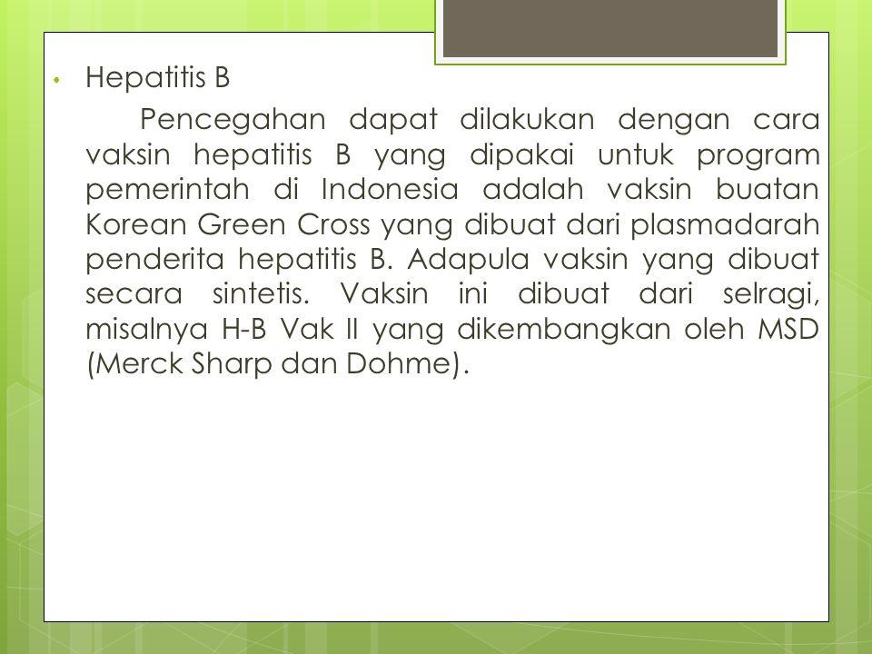 Hepatitis B Pencegahan dapat dilakukan dengan cara vaksin hepatitis B yang dipakai untuk program pemerintah di Indonesia adalah vaksin buatan Korean G