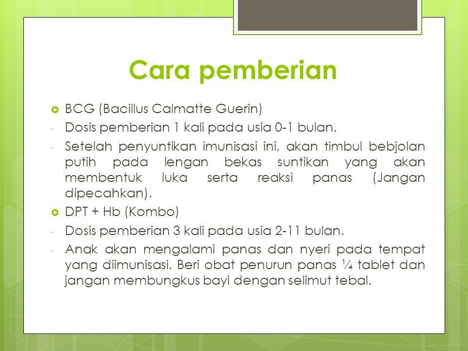 Cara pemberian  BCG (Bacillus Calmatte Guerin) - Dosis pemberian 1 kali pada usia 0-1 bulan. - Setelah penyuntikan imunisasi ini, akan timbul bebjola