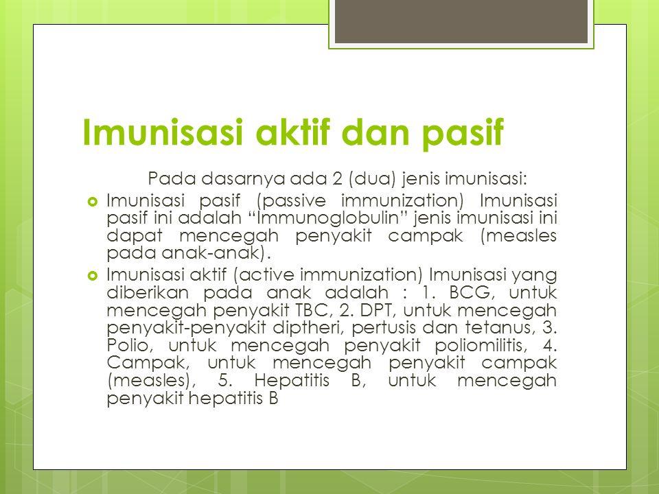 """Imunisasi aktif dan pasif Pada dasarnya ada 2 (dua) jenis imunisasi:  Imunisasi pasif (passive immunization) Imunisasi pasif ini adalah """"Immunoglobul"""