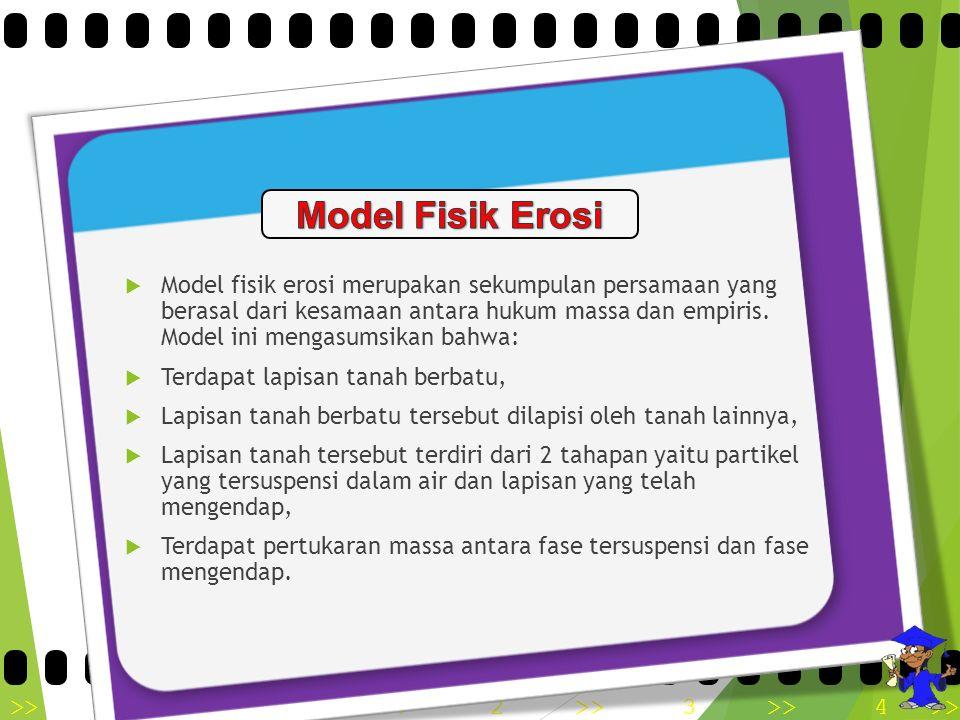  Model fisik erosi merupakan sekumpulan persamaan yang berasal dari kesamaan antara hukum massa dan empiris. Model ini mengasumsikan bahwa:  Terdapa