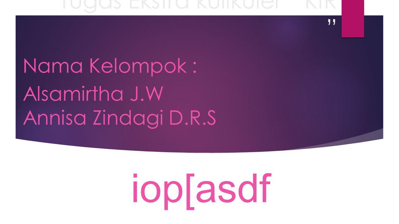 Tugas Ekstra kulikuler KIR Nama Kelompok : Alsamirtha J.W Annisa Zindagi D.R.S iop[asdf