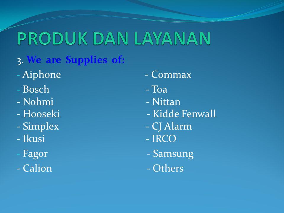 3. We are Supplies of: - Aiphone - Commax - Bosch - Toa - Nohmi - Nittan - Hooseki - Kidde Fenwall - Simplex - CJ Alarm - Ikusi - IRCO - Fagor - Samsu