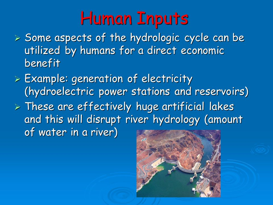 Human Inputs to the Cycle  Although this is a closed system there is a natural balance maintained between the exchange of water within the system  H