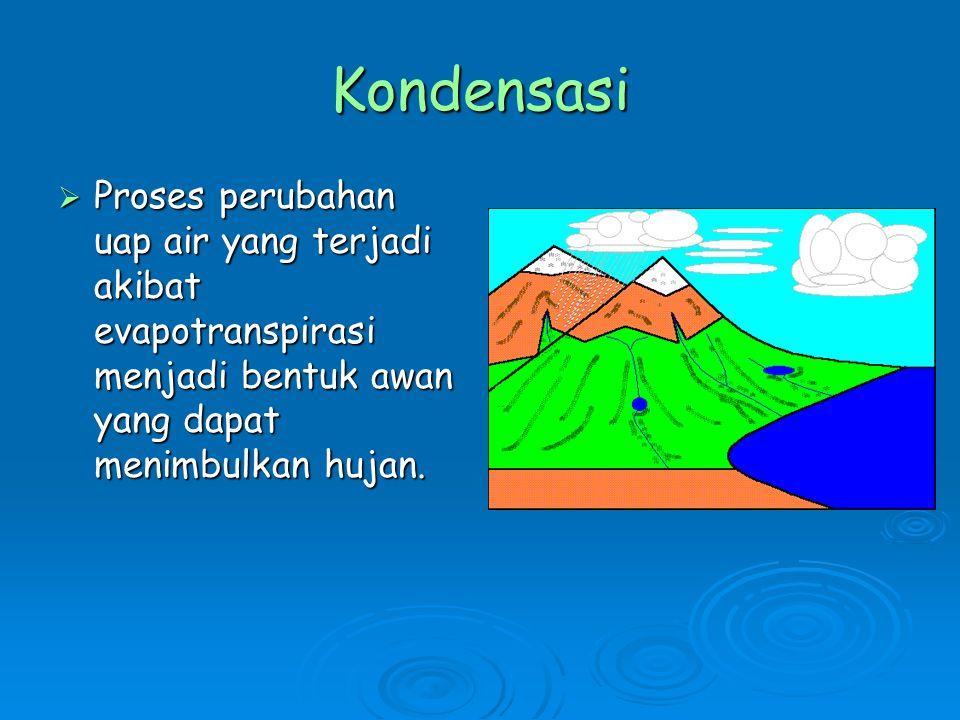 Kondensasi  Proses perubahan uap air yang terjadi akibat evapotranspirasi menjadi bentuk awan yang dapat menimbulkan hujan.